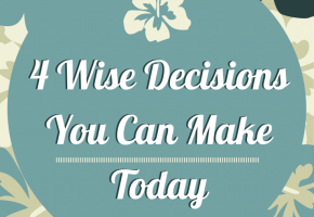 4 Wise Decisions You Can Make Today