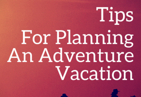 8 Tips For Planning An Adventure Vacation