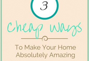Cheap Ways To Make Your Home Absolutely Amazing
