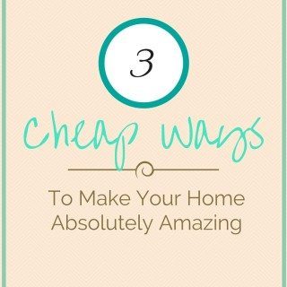 Three Cheap Ways To Make Your Home Absolutely Amazing