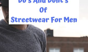 The Do's And Dont's Of Streetwear For Men