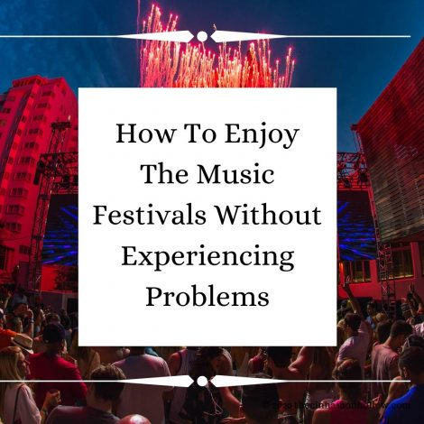 How To Enjoy The Music Festivals Without Experiencing Problems