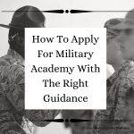 How To Apply For Military Academies With The Right Guidance