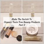 Making The Switch To Organic Toxin Free Beauty Products - Part 2