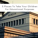 3 Places To Take Your Children For Educational Purposes